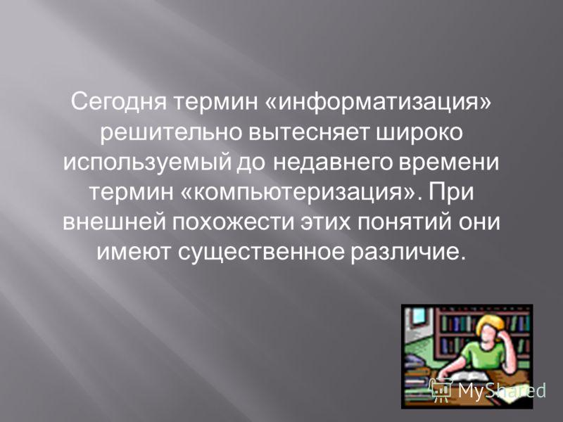 Информатизация – процесс, при котором создаются условия, удовлетворяющие потребностям любого человека в получении необходимой информации. Закон РФ «Об информации, информатизации и защите информации», принятый Государственной Думой 25 января 1995 года