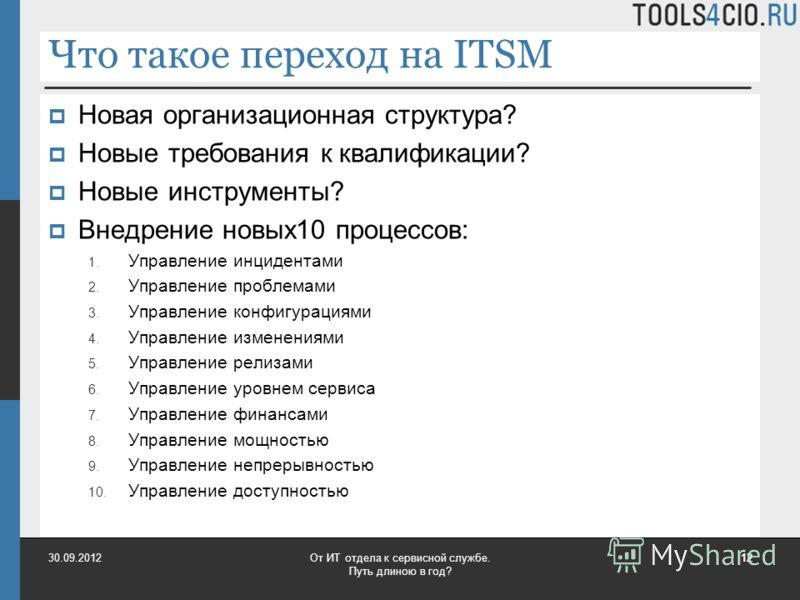 Что такое переход на ITSM Новая организационная структура? Новые требования к квалификации? Новые инструменты? Внедрение новых10 процессов: 1. Управление инцидентами 2. Управление проблемами 3. Управление конфигурациями 4. Управление изменениями 5. У
