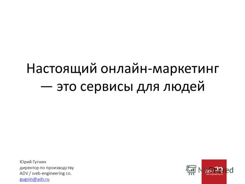 Настоящий онлайн-маркетинг это сервисы для людей Юрий Гугнин директор по производству ADV / web-engineering co. gugnin@adv.ru