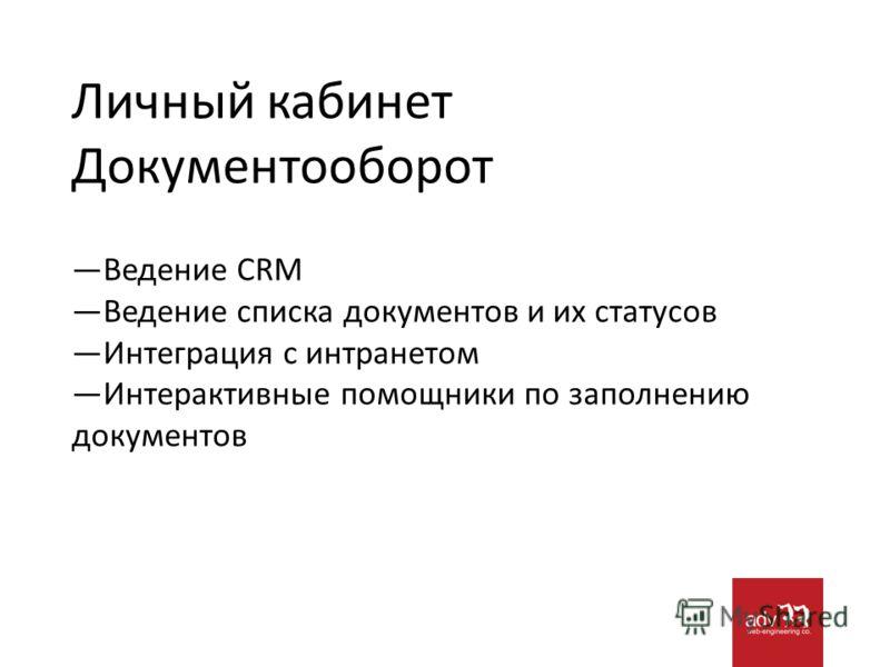Личный кабинет Документооборот Ведение CRM Ведение списка документов и их статусов Интеграция с интранетом Интерактивные помощники по заполнению документов