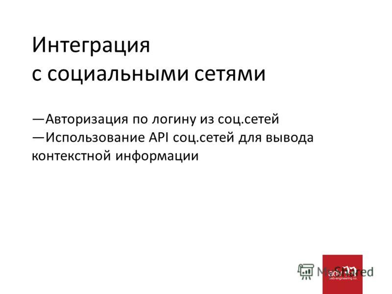Интеграция с социальными сетями Авторизация по логину из соц.сетей Использование API соц.сетей для вывода контекстной информации