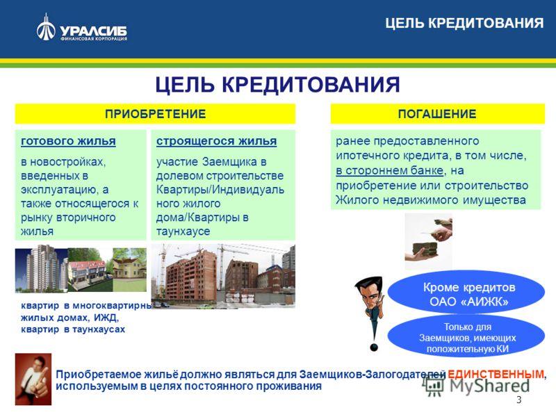 3 ЦЕЛЬ КРЕДИТОВАНИЯ квартир в многоквартирных жилых домах, ИЖД, квартир в таунхаусах готового жилья в новостройках, введенных в эксплуатацию, а также относящегося к рынку вторичного жилья Приобретаемое жильё должно являться для Заемщиков-Залогодателе
