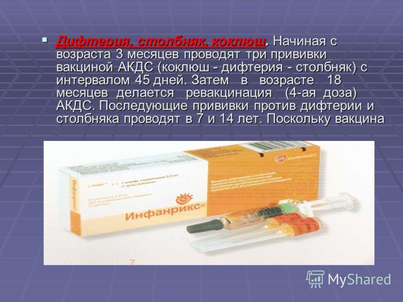 Дифтерия, столбняк, коклюш. Начиная с возраста 3 месяцев проводят три прививки вакциной АКДС (коклюш - дифтерия - столбняк) с интервалом 45 дней. Затем в возрасте 18 месяцев делается ревакцинация (4-ая доза) АКДС. Последующие прививки против дифтерии