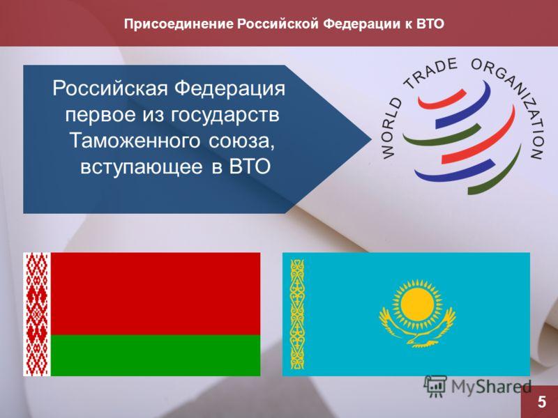 Присоединение Российской Федерации к ВТО 5 Российская Федерация первое из государств Таможенного союза, вступающее в ВТО