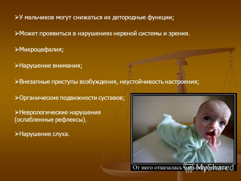 У мальчиков могут снижаться их детородные функции; Может проявиться в нарушениях нервной системы и зрения. Микроцефалия; Нарушение внимания; Внезапные приступы возбуждения, неустойчивость настроения; Органические подвижности суставов; Неврологические
