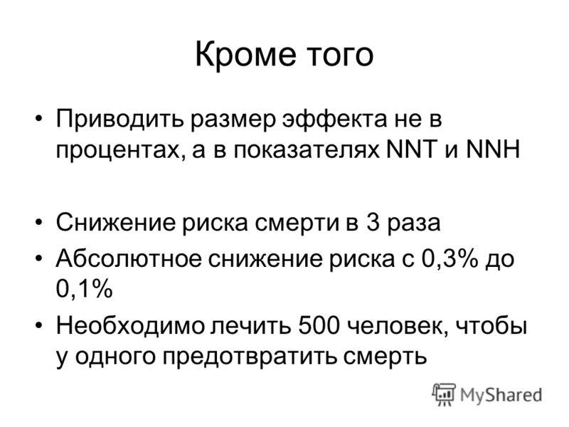 Кроме того Приводить размер эффекта не в процентах, а в показателях NNT и NNH Снижение риска смерти в 3 раза Абсолютное снижение риска с 0,3% до 0,1% Необходимо лечить 500 человек, чтобы у одного предотвратить смерть