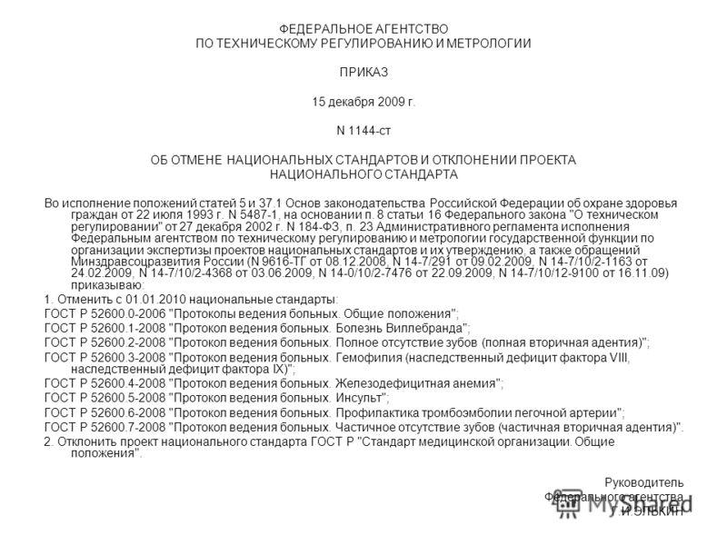 ФЕДЕРАЛЬНОЕ АГЕНТСТВО ПО ТЕХНИЧЕСКОМУ РЕГУЛИРОВАНИЮ И МЕТРОЛОГИИ ПРИКАЗ 15 декабря 2009 г. N 1144-ст ОБ ОТМЕНЕ НАЦИОНАЛЬНЫХ СТАНДАРТОВ И ОТКЛОНЕНИИ ПРОЕКТА НАЦИОНАЛЬНОГО СТАНДАРТА Во исполнение положений статей 5 и 37.1 Основ законодательства Российс