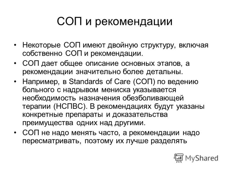 СОП и рекомендации Некоторые СОП имеют двойную структуру, включая собственно СОП и рекомендации. СОП дает общее описание основных этапов, а рекомендации значительно более детальны. Например, в Standards of Care (СОП) по ведению больного с надрывом ме