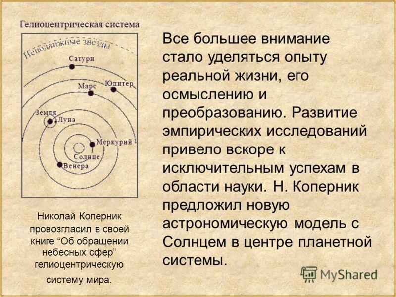 Николай Коперник провозгласил в своей книге Об обращении небесных сфер гелиоцентрическую систему мира. Все большее внимание стало уделяться опыту реальной жизни, его осмыслению и преобразованию. Развитие эмпирических исследований привело вскоре к иск