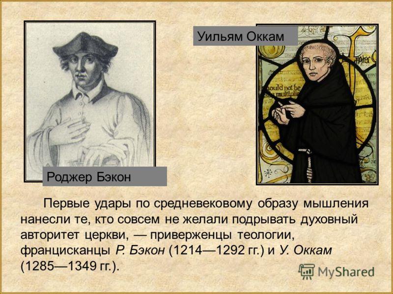 Первые удары по средневековому образу мышления нанесли те, кто совсем не желали подрывать духовный авторитет церкви, приверженцы теологии, францисканцы Р. Бэкон (12141292 гг.) и У. Оккам (12851349 гг.). Роджер Бэкон Уильям Оккам