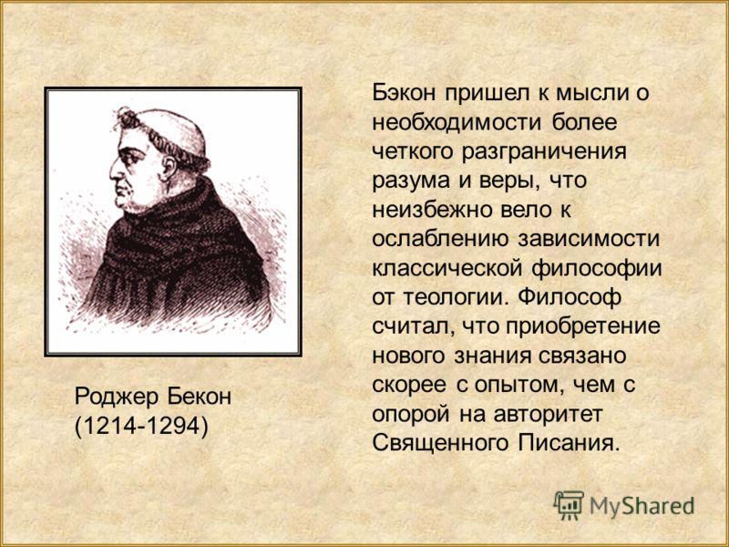 Роджер Бекон (1214-1294) Бэкон пришел к мысли о необходимости более четкого разграничения разума и веры, что неизбежно вело к ослаблению зависимости классической философии от теологии. Философ считал, что приобретение нового знания связано скорее с о