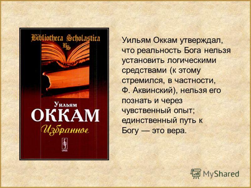 Уильям Оккам утверждал, что реальность Бога нельзя установить логическими средствами (к этому стремился, в частности, Ф. Аквинский), нельзя его познать и через чувственный опыт; единственный путь к Богу это вера.