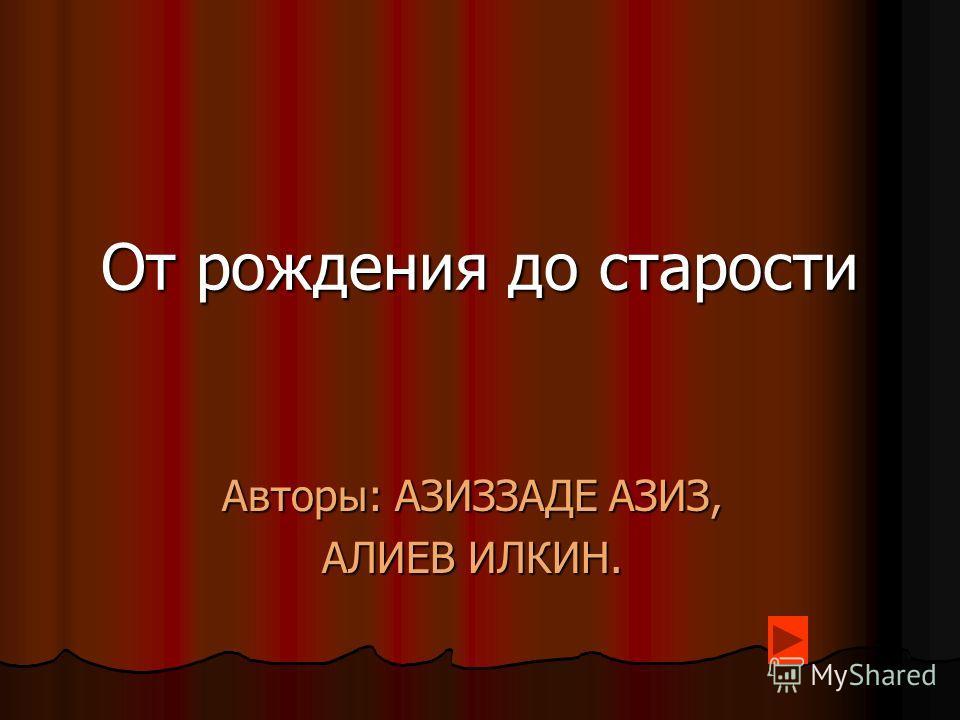 От рождения до старости Авторы: AЗИЗЗАДЕ АЗИЗ, АЛИЕВ ИЛКИН.