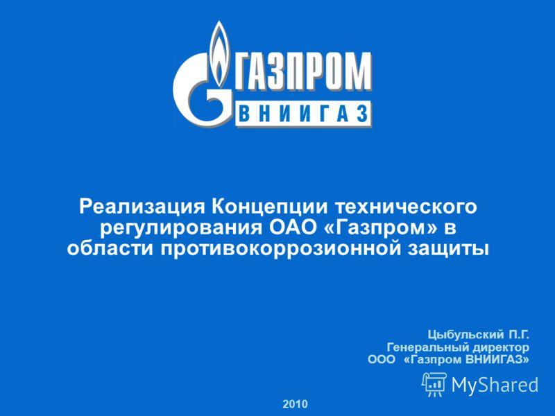 1 Реализация Концепции технического регулирования ОАО «Газпром» в области противокоррозионной защиты 2010 Реализация Концепции технического регулирования ОАО «Газпром» в области противокоррозионной защиты Цыбульский П.Г. Генеральный директор ООО «Газ