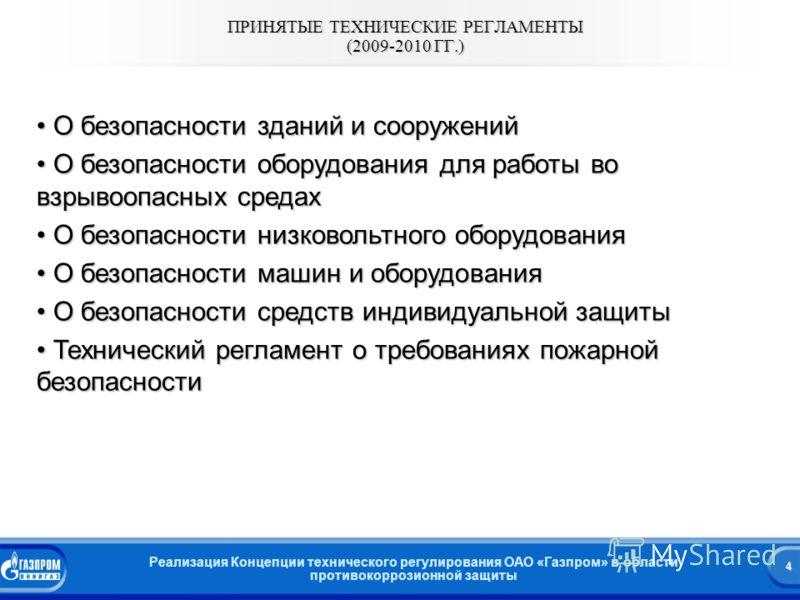 4 Реализация Концепции технического регулирования ОАО «Газпром» в области противокоррозионной защиты ПРИНЯТЫЕ ТЕХНИЧЕСКИЕ РЕГЛАМЕНТЫ (2009-2010 ГГ.) О безопасности зданий и сооружений О безопасности зданий и сооружений О безопасности оборудования для