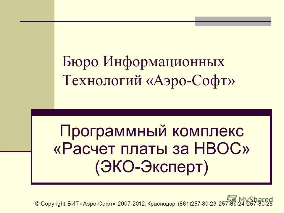 Бюро Информационных Технологий «Аэро-Софт» Программный комплекс «Расчет платы за НВОС» (ЭКО-Эксперт) © Copyright, БИТ «Аэро-Софт», 2007-2012, Краснодар, (861)257-80-23, 257-80-24, 257-80-25