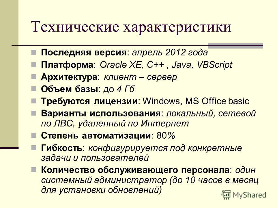 Технические характеристики Последняя версия: апрель 2012 года Платформа: Oracle ХЕ, C++, Java, VBScript Архитектура: клиент – сервер Объем базы: до 4 Гб Требуются лицензии: Windows, MS Office basic Варианты использования: локальный, сетевой по ЛВС, у