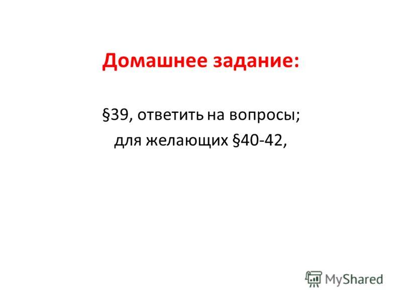 Домашнее задание: §39, ответить на вопросы; для желающих §40-42,