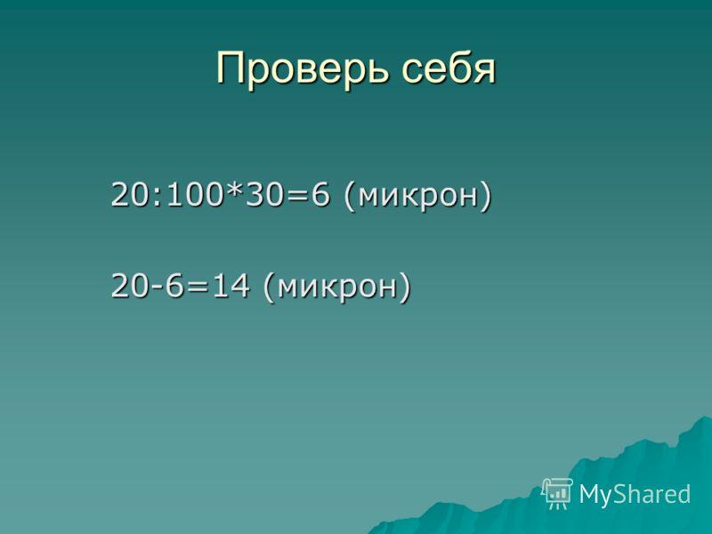 Проверь себя 20:100*30=6 (микрон) 20:100*30=6 (микрон) 20-6=14 (микрон) 20-6=14 (микрон)