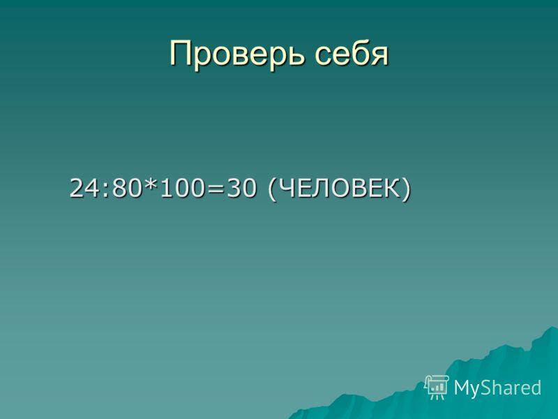 Проверь себя 24:80*100=30 (ЧЕЛОВЕК) 24:80*100=30 (ЧЕЛОВЕК)
