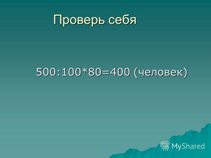 Проверь себя 500:100*80=400 (человек) 500:100*80=400 (человек)