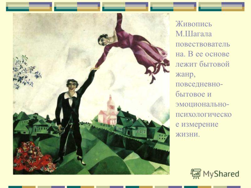 Живопись М.Шагала повествователь на. В ее основе лежит бытовой жанр, повседневно- бытовое и эмоционально- психологическо е измерение жизни.