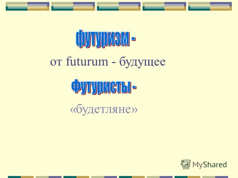 от futurum - будущее «будетляне»