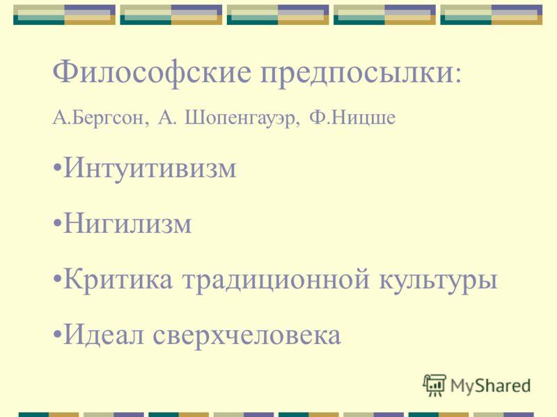 Философские предпосылки : А.Бергсон, А. Шопенгауэр, Ф.Ницше Интуитивизм Нигилизм Критика традиционной культуры Идеал сверхчеловека