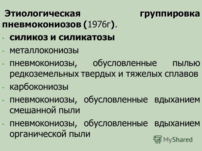 Этиологическая группировка пневмокониозов (1976г). - - силикоз и силикатозы - - металлокониозы - - пневмокониозы, обусловленные пылью редкоземельных твердых и тяжелых сплавов - - карбокониозы - - пневмокониозы, обусловленные вдыханием смешанной пыли