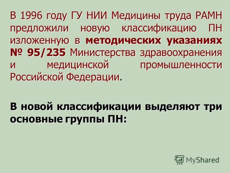 В 1996 году ГУ НИИ Медицины труда РАМН предложили новую классификацию ПН изложенную в методических указаниях 95/235 Министерства здравоохранения и медицинской промышленности Российской Федерации. В новой классификации выделяют три основные группы ПН: