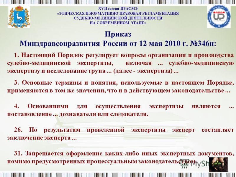 Приказ Минздравсоцразвития России от 12 мая 2010 г. 346н: XVII сессия ПУАСМЭ «ЭТИЧЕСКАЯ И НОРМАТИВНО-ПРАВОВАЯ РЕГЛАМЕНТАЦИЯ СУДЕБНО-МЕДИЦИНСКОЙ ДЕЯТЕЛЬНОСТИ НА СОВРЕМЕННОМ ЭТАПЕ» 1. Настоящий Порядок регулирует вопросы организации и производства суде