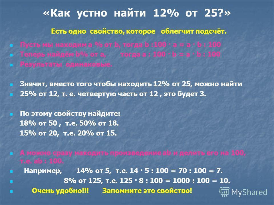 Как найти процент от числа? Пример1. Например, найдём 18% от 20: 18%=0,18, 20·0,18=3,6 Пример 2. Найдём 4% от 8: 1 способ: 4%=0,04, 8·0,04=0,32. 2 способ: 8:100·4=0,32. Устно легко находить 50%, 10%, 33,3%(100:3)% от числа. Помни, что 50% -половина,