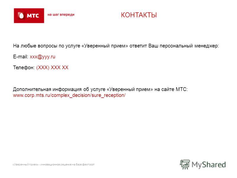 На любые вопросы по услуге «Уверенный прием» ответит Ваш персональный менеджер: E-mail: xxx@yyy.ru Телефон: (XXX) XXX XX Дополнительная информация об услуге «Уверенный прием» на сайте МТС: www.corp.mts.ru/complex_decision/sure_reception/ КОНТАКТЫ 9 «