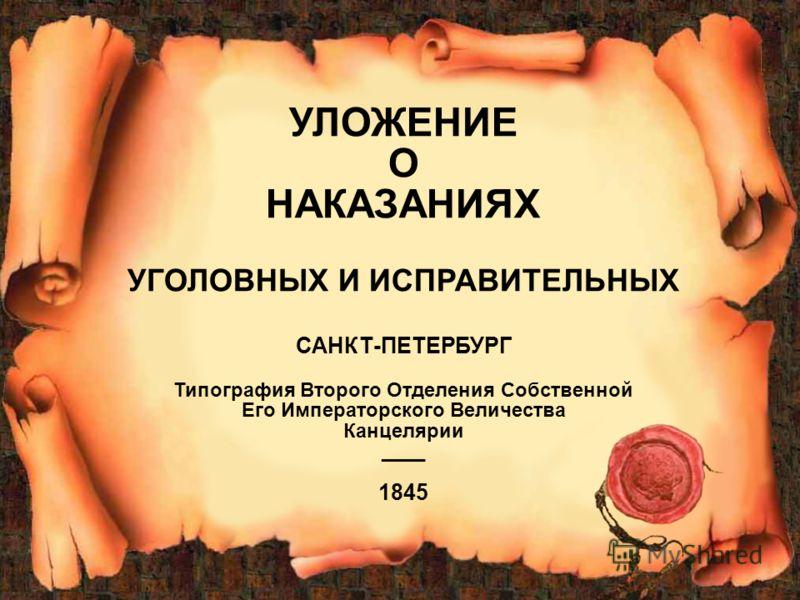 1 УЛОЖЕНИЕ О НАКАЗАНИЯХ УГОЛОВНЫХ И ИСПРАВИТЕЛЬНЫХ САНКТ-ПЕТЕРБУРГ Типография Второго Отделения Собственной Его Императорского Величества Канцелярии ____ 1845
