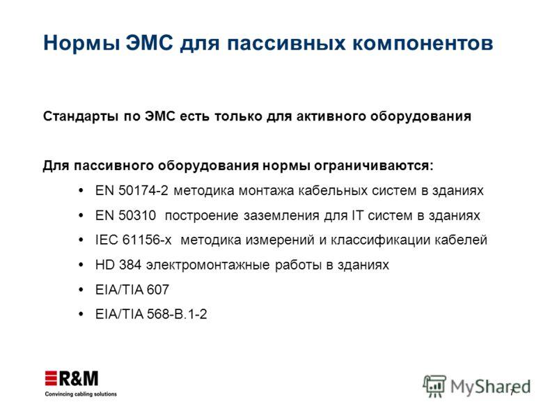 7 Нормы ЭМС для пассивных компонентов Стандарты по ЭМС есть только для активного оборудования Для пассивного оборудования нормы ограничиваются: EN 50174-2 методика монтажа кабельных систем в зданиях EN 50310 построение заземления для IT систем в здан