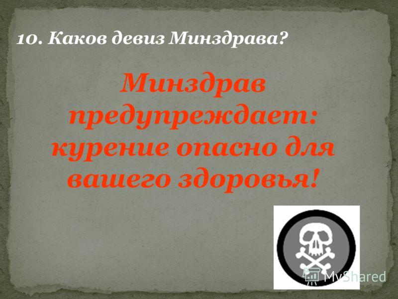 10. Каков девиз Минздрава? Минздрав предупреждает: курение опасно для вашего здоровья!