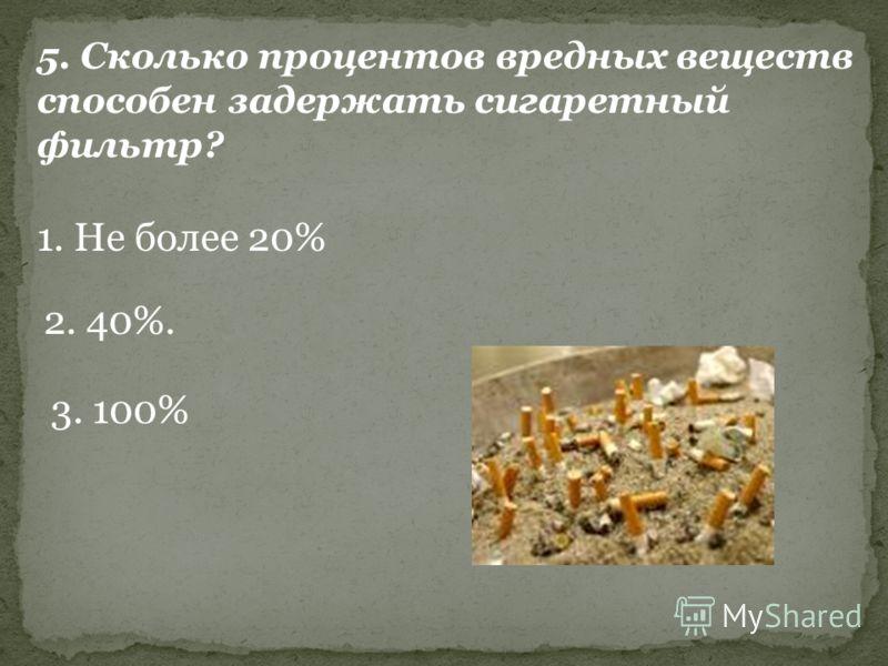 5. Сколько процентов вредных веществ способен задержать сигаретный фильтр? 1. Не более 20% 2. 40%. 3. 100%