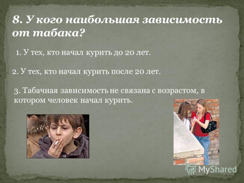 8. У кого наибольшая зависимость от табака? 1. У тех, кто начал курить до 20 лет. 2. У тех, кто начал курить после 20 лет. 3. Табачная зависимость не связана с возрастом, в котором человек начал курить.
