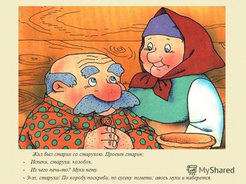 Жил был старик со старухою. Просит старик: -Испеки, старуха, колобок. -Из чего печь-то? Муки нету. - Э-эх, старуха! По коробу поскреби, по сусеку помети; авось муки и наберется.