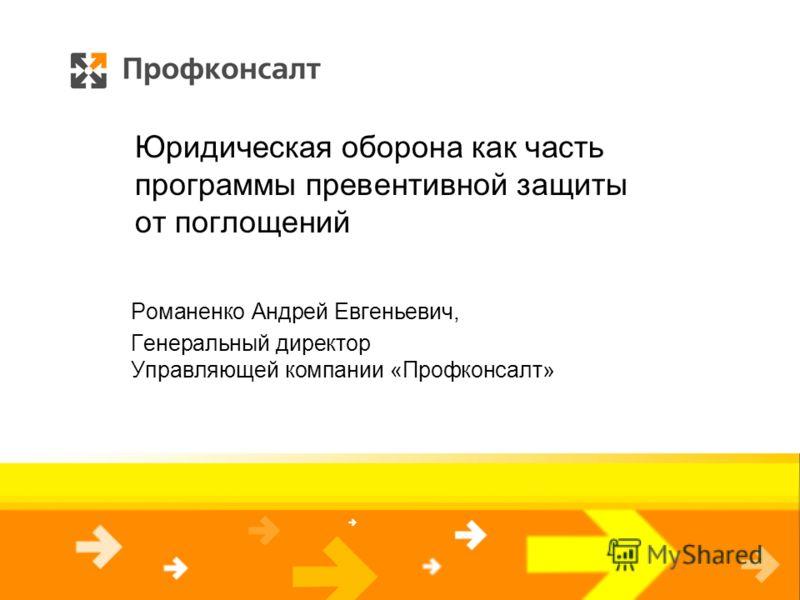 Юридическая оборона как часть программы превентивной защиты от поглощений Романенко Андрей Евгеньевич, Генеральный директор Управляющей компании «Профконсалт»