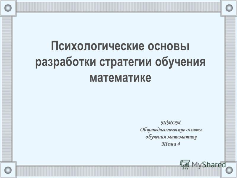 Психологические основы разработки стратегии обучения математике ТМОМ Общепедагогические основы обучения математике Тема 4