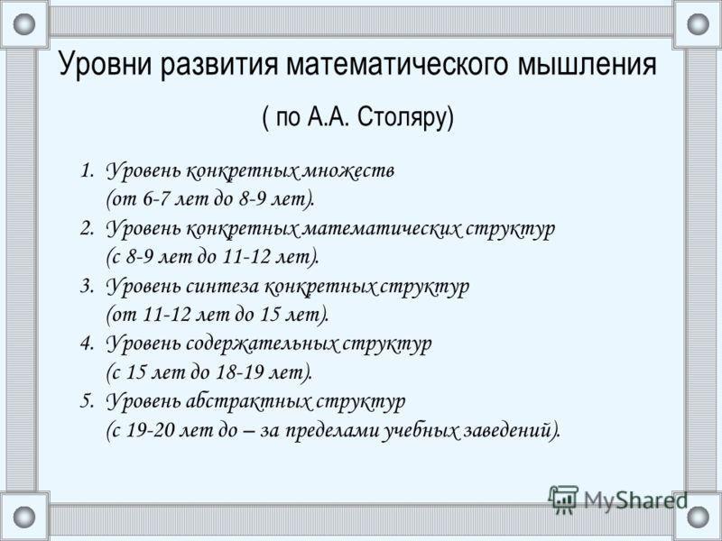 Уровни развития математического мышления ( по А.А. Столяру) 1. Уровень конкретных множеств (от 6-7 лет до 8-9 лет). 2. Уровень конкретных математических структур (с 8-9 лет до 11-12 лет). 3. Уровень синтеза конкретных структур (от 11-12 лет до 15 лет