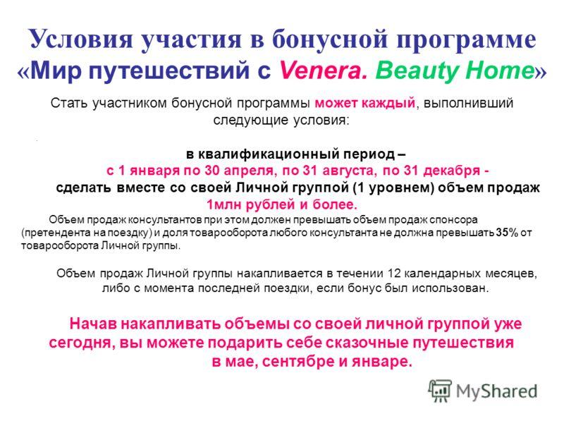 Условия участия в бонусной программе « Мир путешествий с Venera. Beauty Home ». Стать участником бонусной программы может каждый, выполнивший следующие условия: в квалификационный период – с 1 января по 30 апреля, по 31 августа, по 31 декабря - сдела