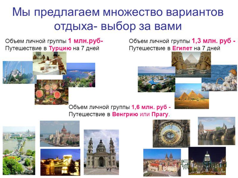 Мы предлагаем множество вариантов отдыха- выбор за вами Объем личной группы 1 млн.руб- Путешествие в Турцию на 7 дней Объем личной группы 1,3 млн. руб - Путешествие в Египет на 7 дней Объем личной группы 1,6 млн. руб - Путешествие в Венгрию или Прагу