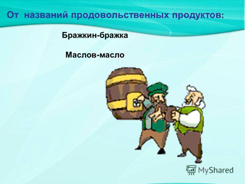 От названий продовольственных продуктов : Бражкин-бражка Маслов-масло