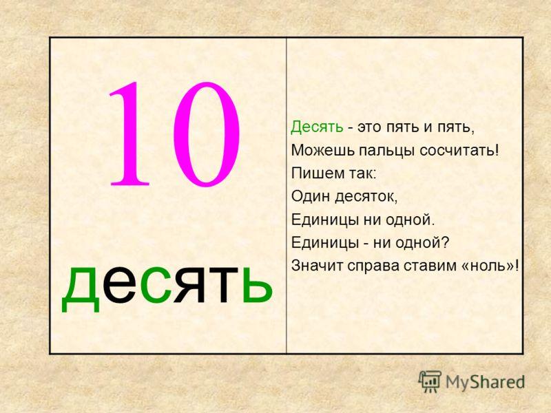 10 десять Десять - это пять и пять, Можешь пальцы сосчитать! Пишем так: Один десяток, Единицы ни одной. Единицы - ни одной? Значит справа ставим «ноль»!