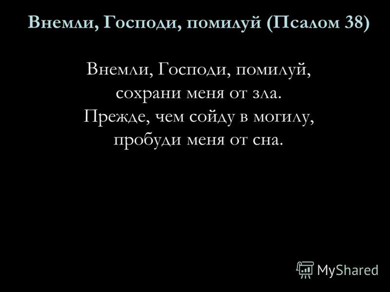 Внемли, Господи, помилуй (Псалом 38) Внемли, Господи, помилуй, сохрани меня от зла. Прежде, чем сойду в могилу, пробуди меня от сна.