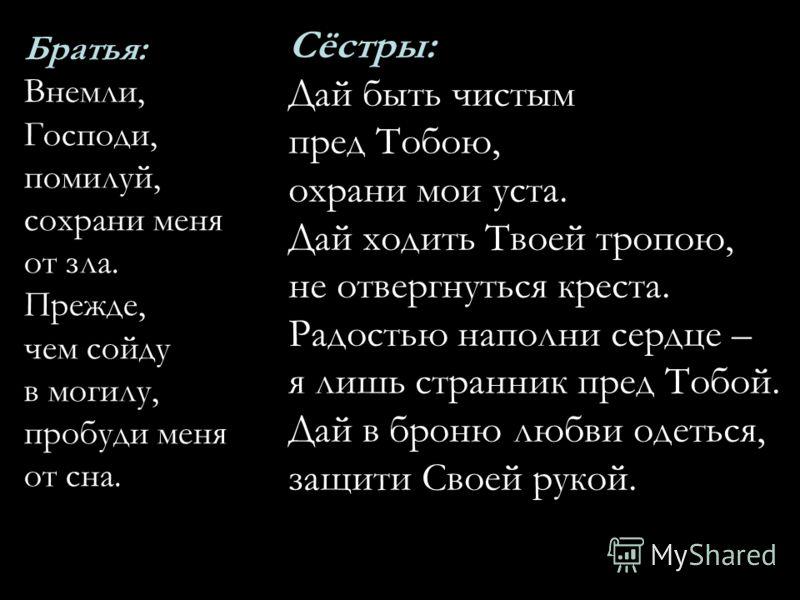 Братья: Внемли, Господи, помилуй, сохрани меня от зла. Прежде, чем сойду в могилу, пробуди меня от сна. Сёстры: Дай быть чистым пред Тобою, охрани мои уста. Дай ходить Твоей тропою, не отвергнуться креста. Радостью наполни сердце – я лишь странник пр