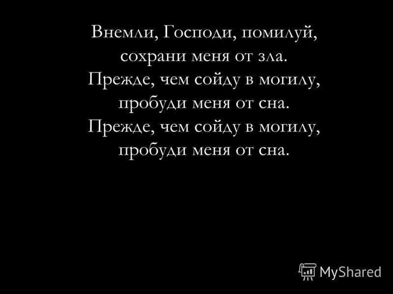 Внемли, Господи, помилуй, сохрани меня от зла. Прежде, чем сойду в могилу, пробуди меня от сна. Прежде, чем сойду в могилу, пробуди меня от сна.