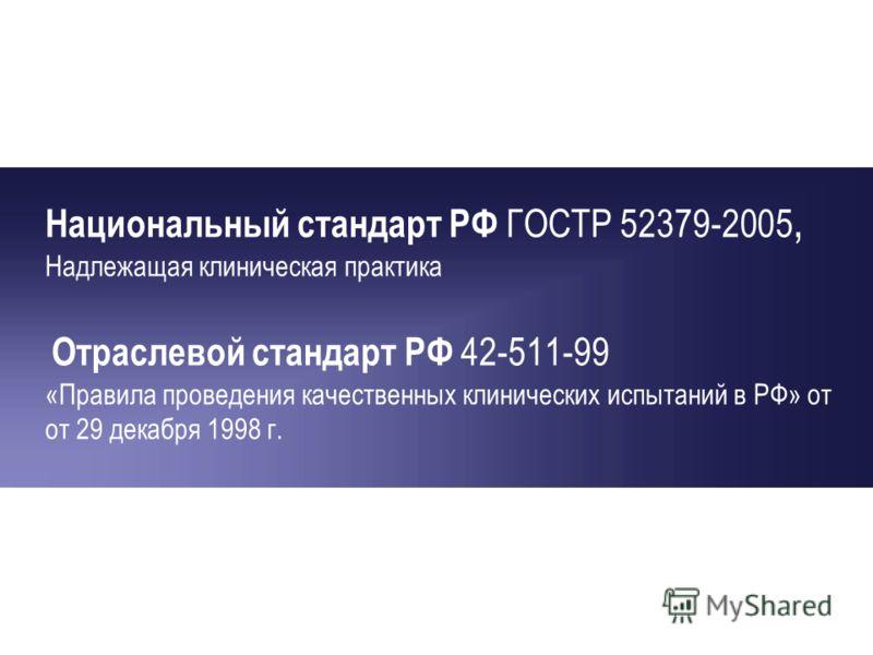 Национальный стандарт РФ ГОСТР 52379-2005, Надлежащая клиническая практика Отраслевой стандарт РФ 42-511-99 «Правила проведения качественных клинических испытаний в РФ» от от 29 декабря 1998 г.